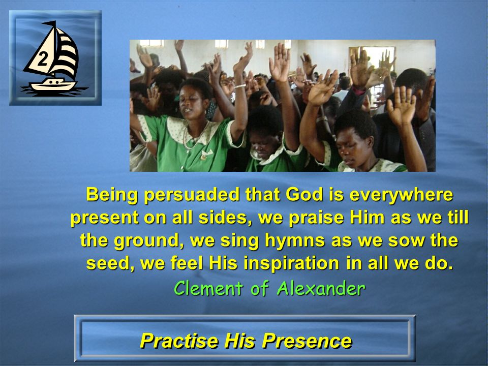 Practise His Presence 2 Being persuaded that God is everywhere present on all sides, we praise Him as we till the ground, we sing hymns as we sow the