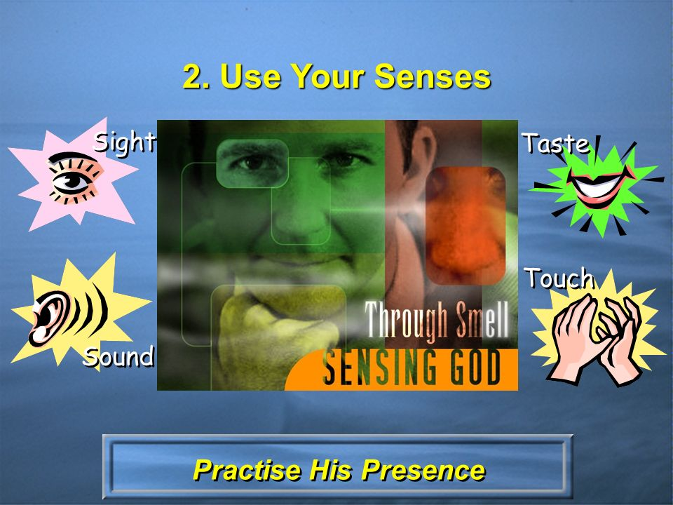 Practise His Presence 2. Use Your Senses Sight Sound Taste Touch