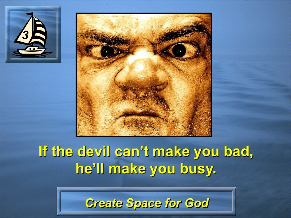 Create Space for God If the devil cant make you bad, hell make you busy. 3