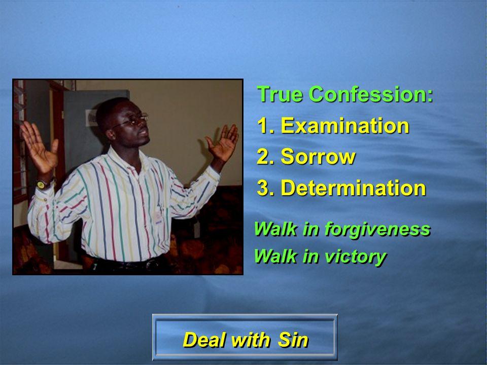True Confession: 1. Examination 2. Sorrow 3. Determination Walk in forgiveness Walk in victory Walk in forgiveness Walk in victory Deal with Sin