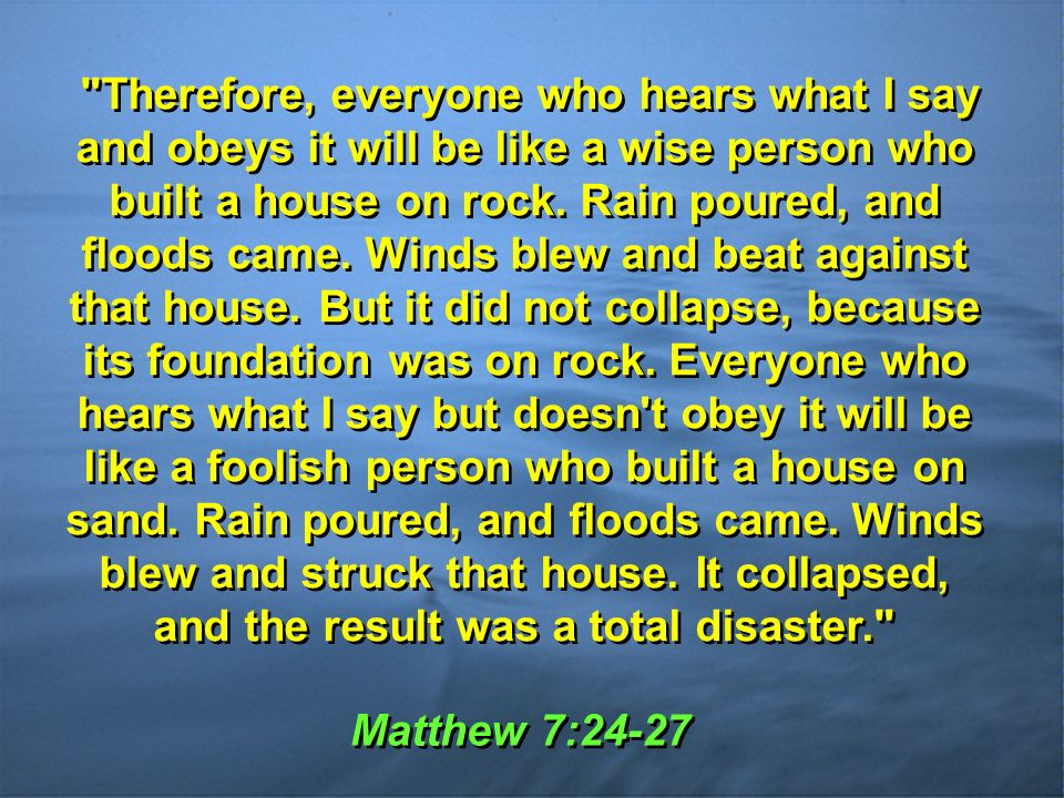 Matthew 7:24-27 Therefore, everyone who hears what I say and obeys it will be like a wise person who built a house on rock.