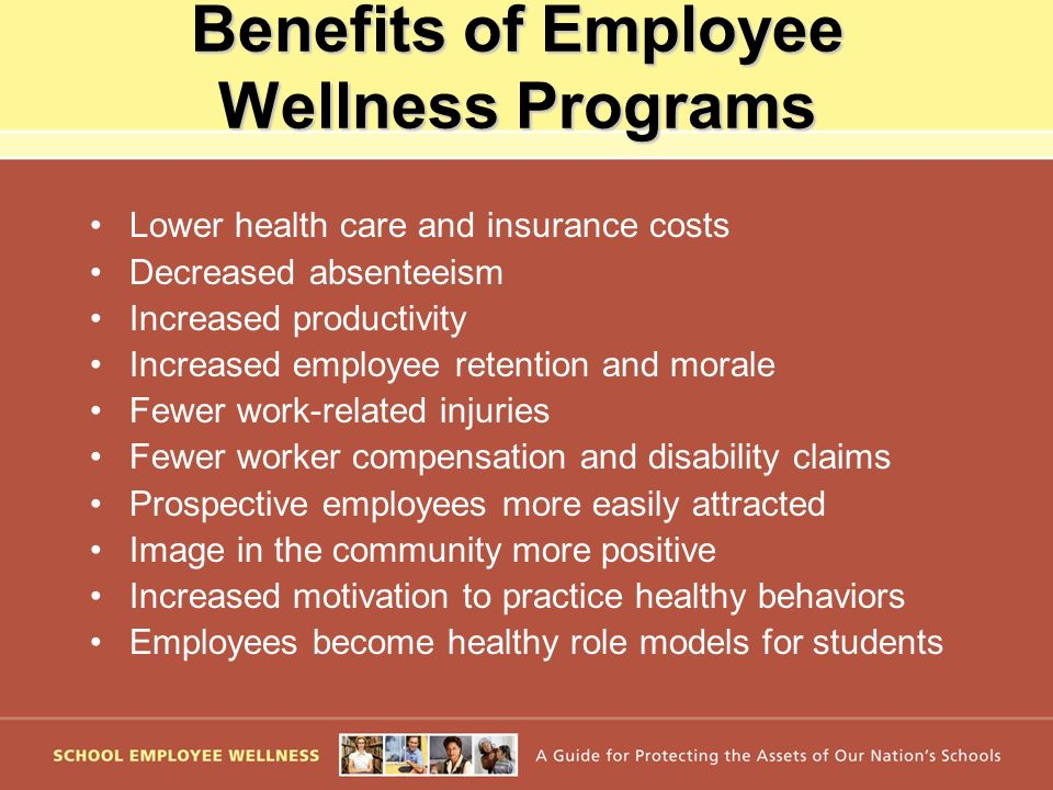 Benefits of Employee Wellness Programs Lower health care and insurance costs Decreased absenteeism Increased productivity Increased employee retention