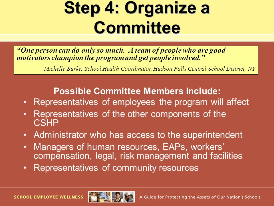 Step 4: Organize a Committee Possible Committee Members Include: Representatives of employees the program will affect Representatives of the other com