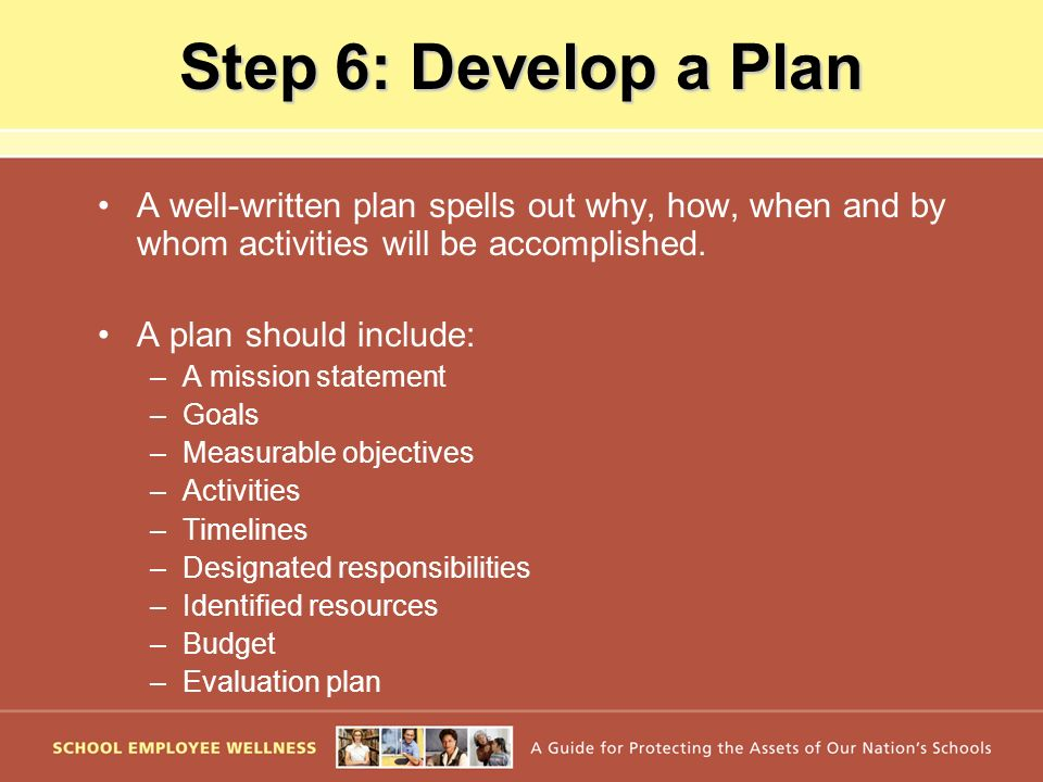 Step 6: Develop a Plan A well-written plan spells out why, how, when and by whom activities will be accomplished. A plan should include: –A mission st