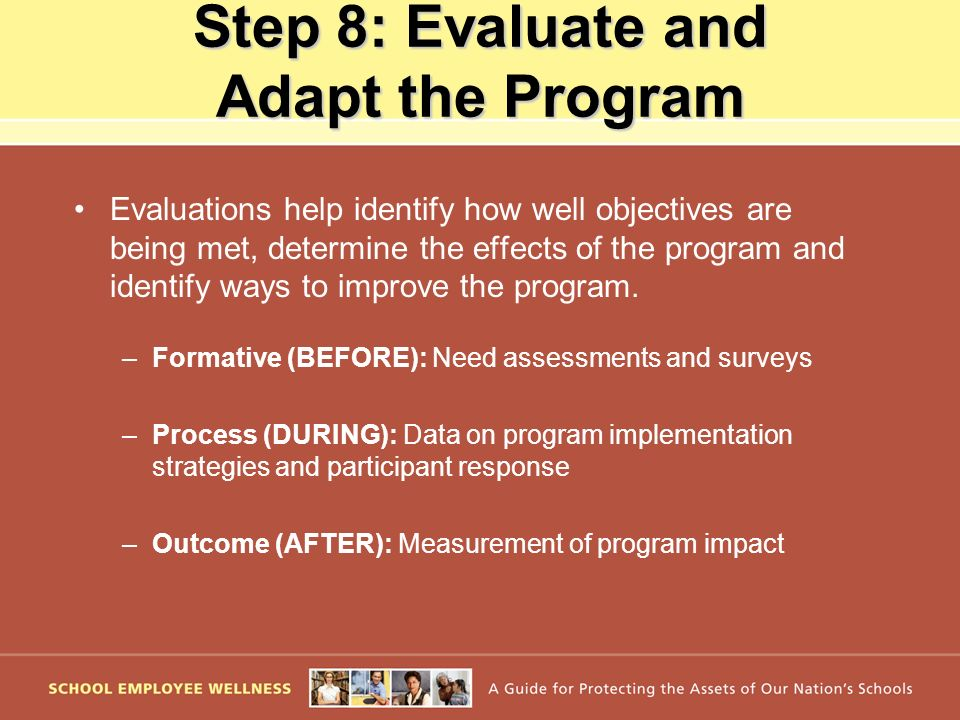 Step 8: Evaluate and Adapt the Program Evaluations help identify how well objectives are being met, determine the effects of the program and identify
