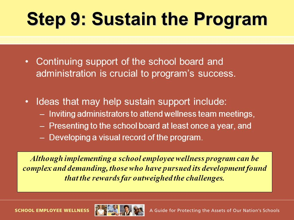 Step 9: Sustain the Program Continuing support of the school board and administration is crucial to programs success. Ideas that may help sustain supp