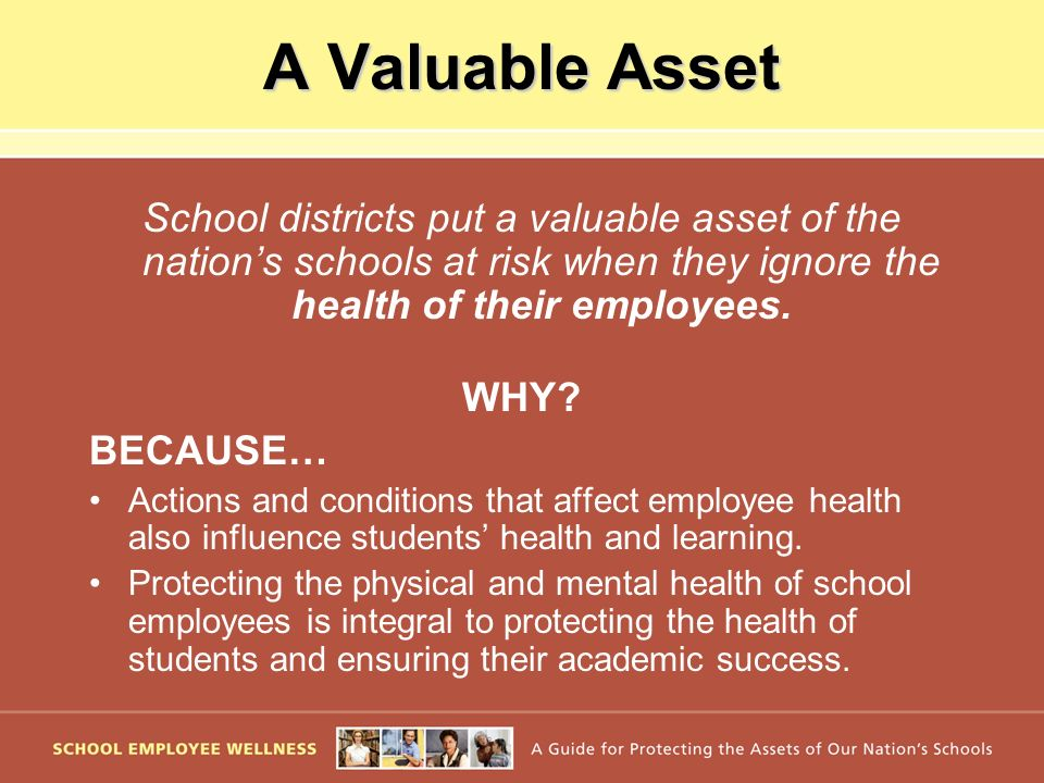 A Valuable Asset School districts put a valuable asset of the nations schools at risk when they ignore the health of their employees. WHY? BECAUSE… Ac