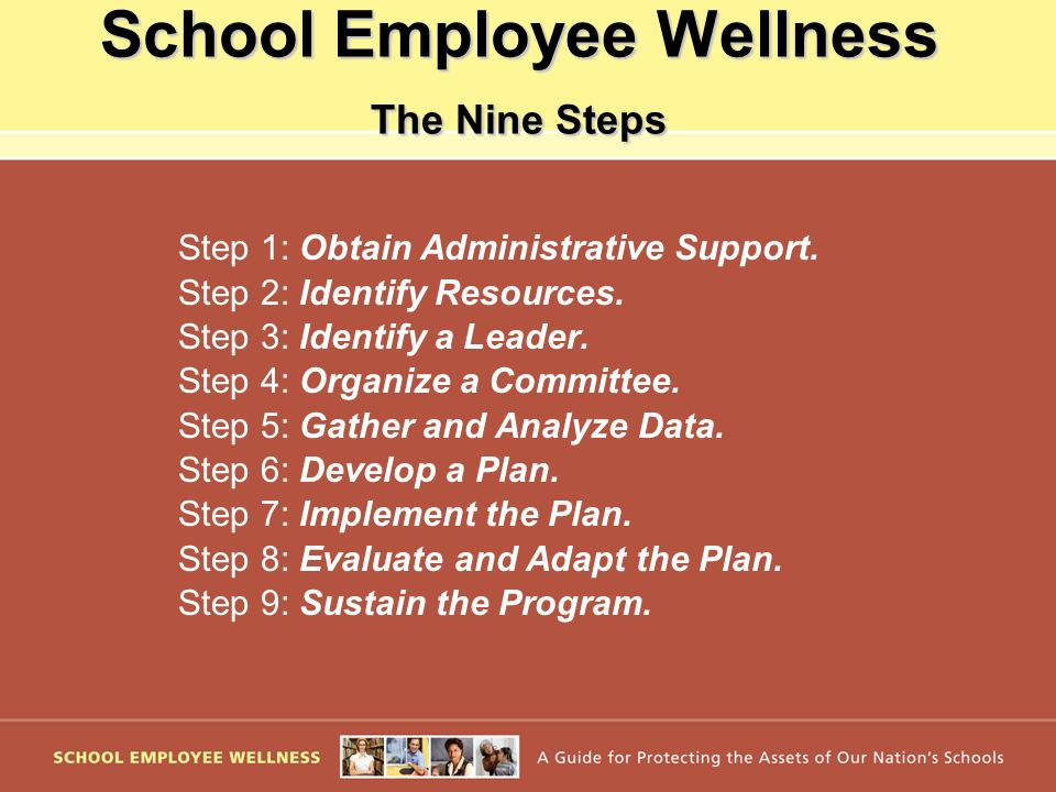 School Employee Wellness The Nine Steps Step 1: Obtain Administrative Support. Step 2: Identify Resources. Step 3: Identify a Leader. Step 4: Organize