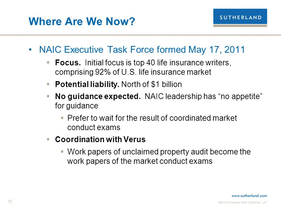©2012 Sutherland Asbill & Brennan LLP 12 Where Are We Now? NAIC Executive Task Force formed May 17, 2011 Focus. Initial focus is top 40 life insurance