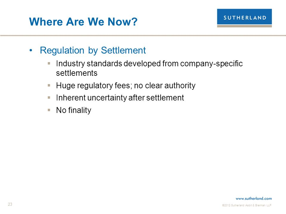 ©2012 Sutherland Asbill & Brennan LLP 23 Where Are We Now? Regulation by Settlement Industry standards developed from company-specific settlements Hug