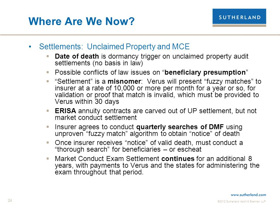 ©2012 Sutherland Asbill & Brennan LLP 24 Where Are We Now? Settlements: Unclaimed Property and MCE Date of death is dormancy trigger on unclaimed prop
