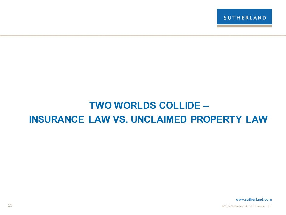 ©2012 Sutherland Asbill & Brennan LLP 25 TWO WORLDS COLLIDE – INSURANCE LAW VS. UNCLAIMED PROPERTY LAW