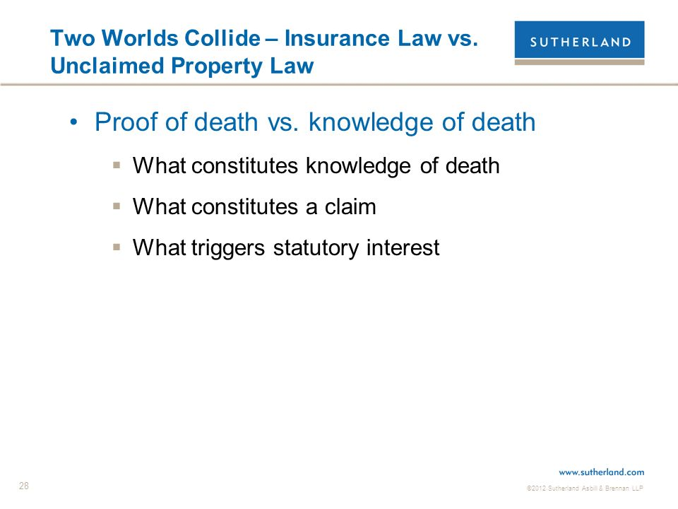 ©2012 Sutherland Asbill & Brennan LLP 28 Two Worlds Collide – Insurance Law vs. Unclaimed Property Law Proof of death vs. knowledge of death What cons