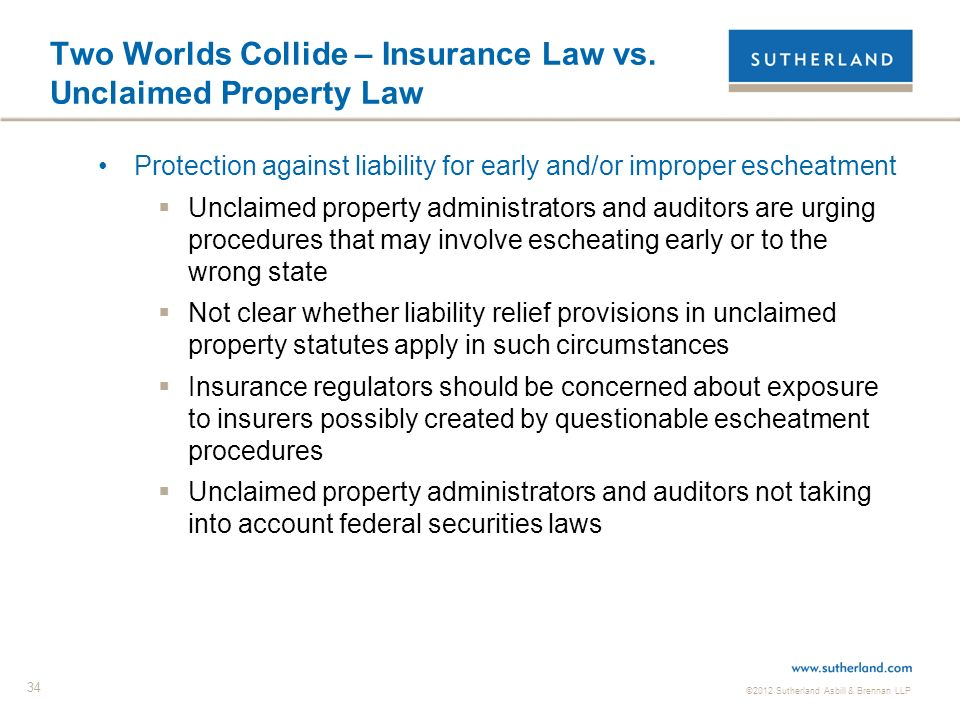 ©2012 Sutherland Asbill & Brennan LLP 34 Two Worlds Collide – Insurance Law vs. Unclaimed Property Law Protection against liability for early and/or i