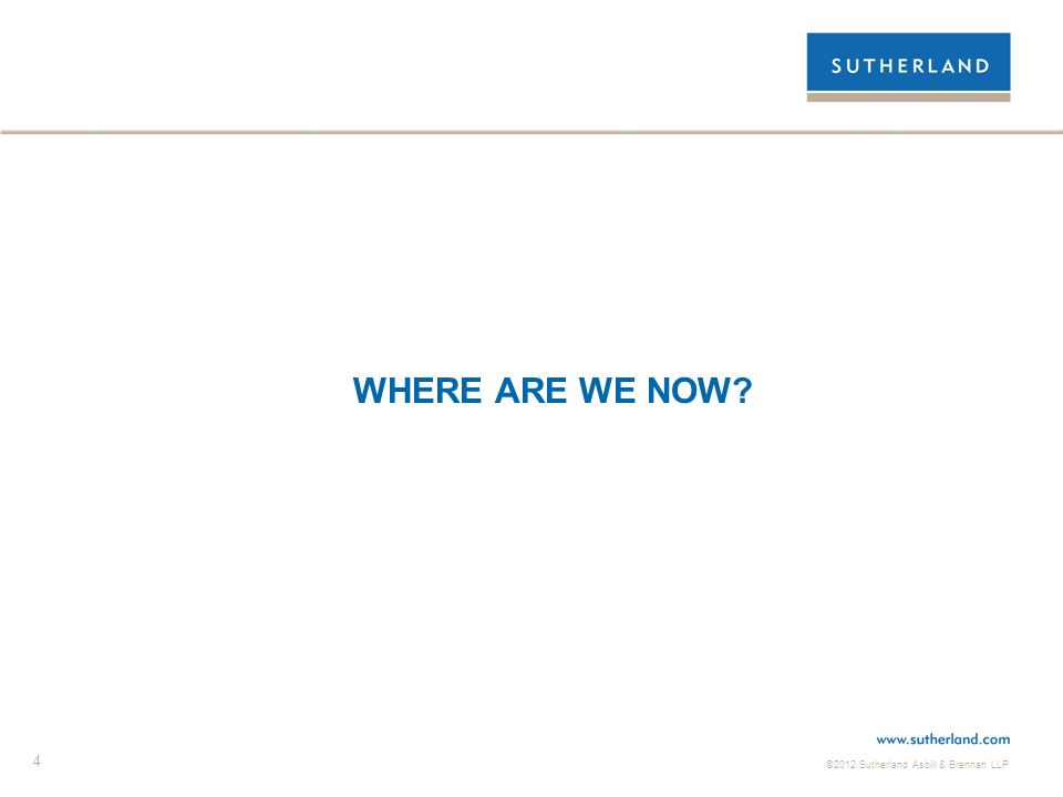 ©2012 Sutherland Asbill & Brennan LLP 4 WHERE ARE WE NOW