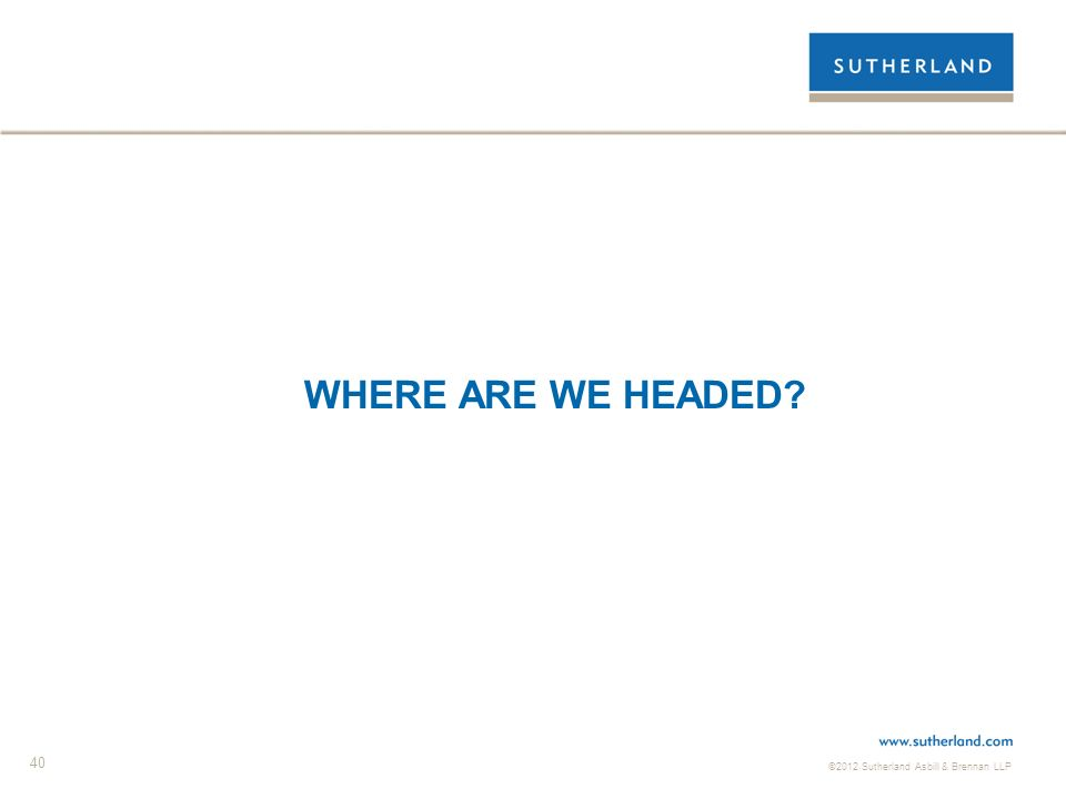 ©2012 Sutherland Asbill & Brennan LLP 40 WHERE ARE WE HEADED