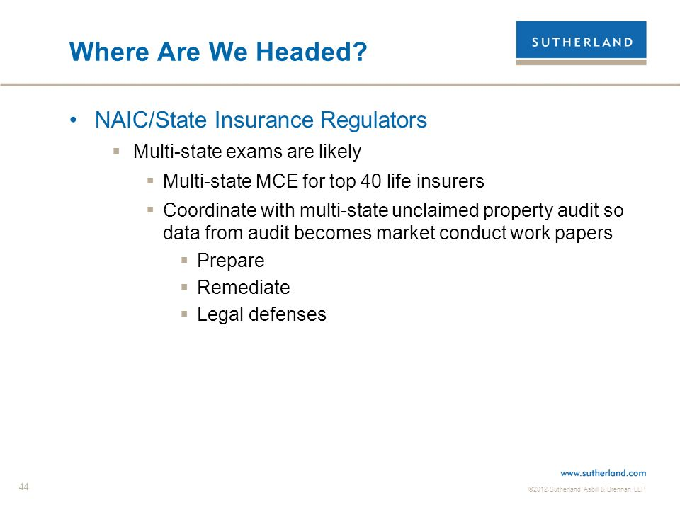 ©2012 Sutherland Asbill & Brennan LLP 44 Where Are We Headed? NAIC/State Insurance Regulators Multi-state exams are likely Multi-state MCE for top 40