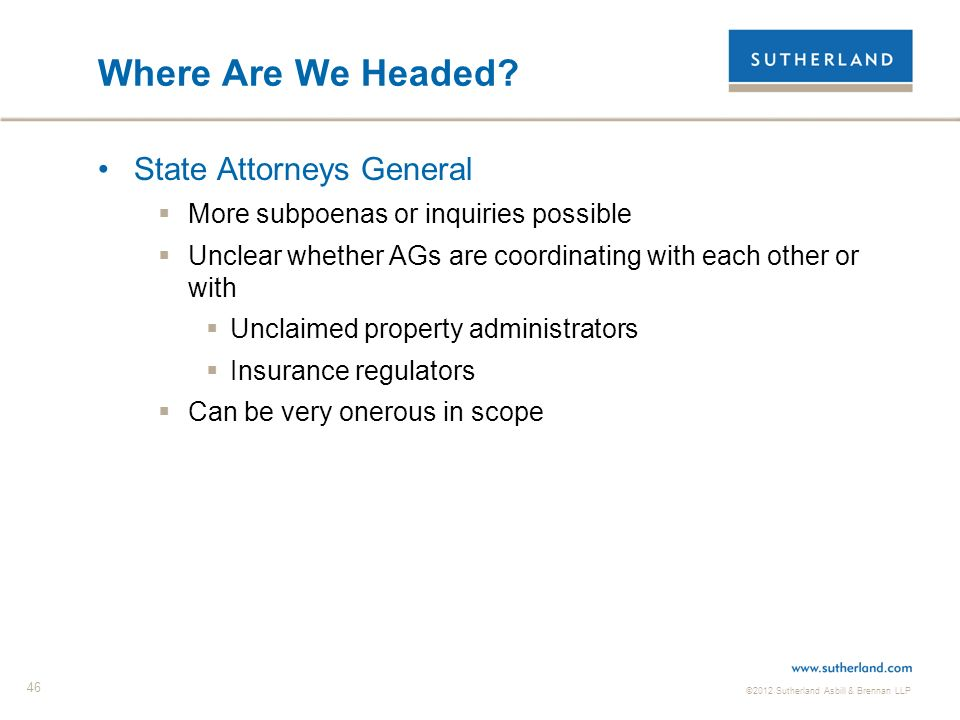 ©2012 Sutherland Asbill & Brennan LLP 46 Where Are We Headed? State Attorneys General More subpoenas or inquiries possible Unclear whether AGs are coo