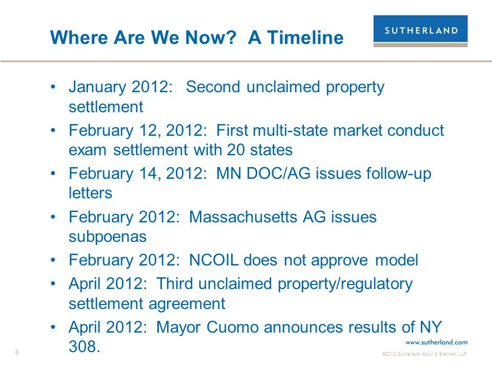 ©2012 Sutherland Asbill & Brennan LLP 6 Where Are We Now? A Timeline January 2012: Second unclaimed property settlement February 12, 2012: First multi