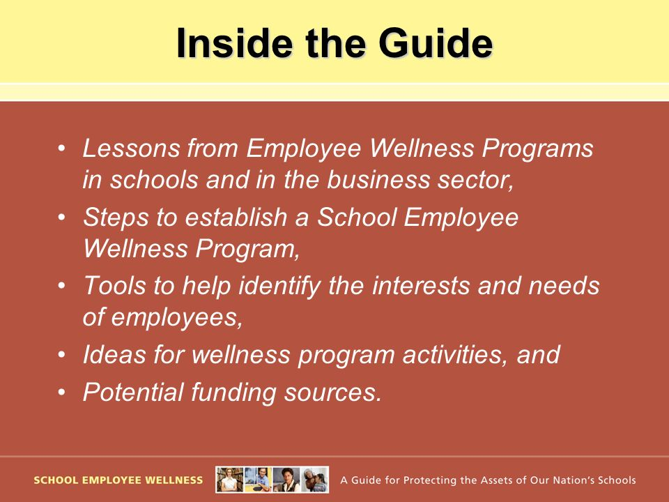 Inside the Guide Lessons from Employee Wellness Programs in schools and in the business sector, Steps to establish a School Employee Wellness Program, Tools to help identify the interests and needs of employees, Ideas for wellness program activities, and Potential funding sources.