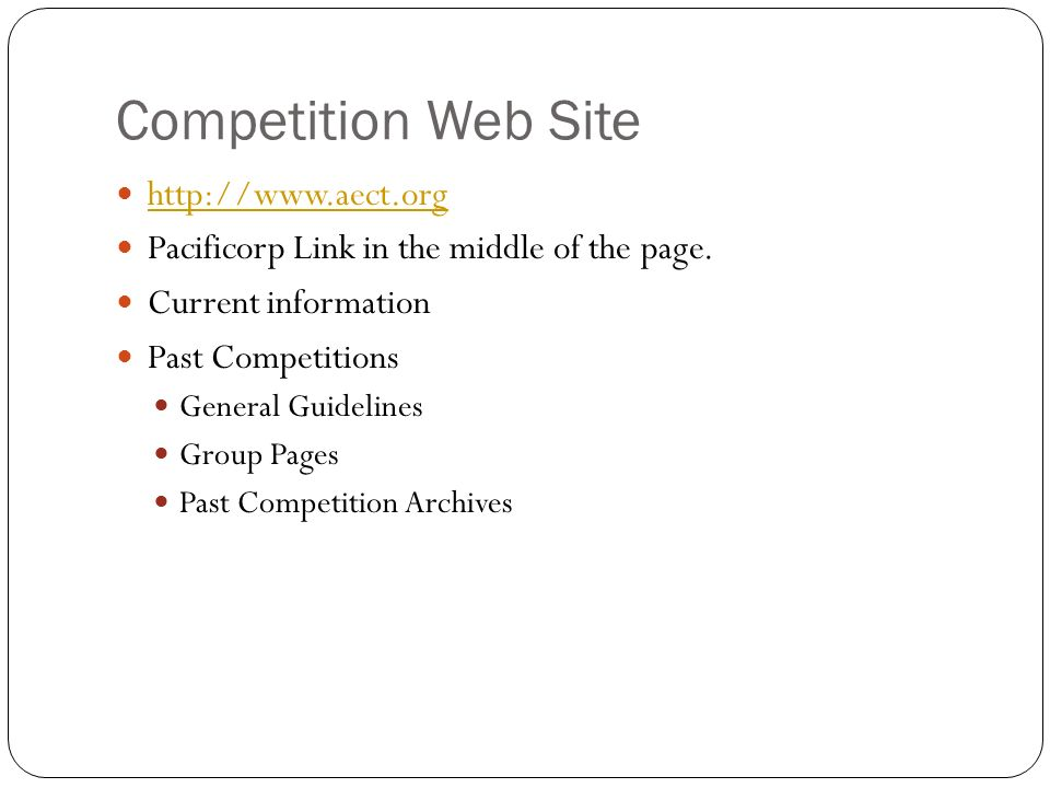 Competition Web Site http://www.aect.org Pacificorp Link in the middle of the page. Current information Past Competitions General Guidelines Group Pag