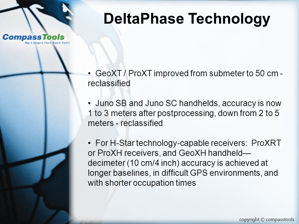 DeltaPhase Technology GeoXT / ProXT improved from submeter to 50 cm - reclassified Juno SB and Juno SC handhelds, accuracy is now 1 to 3 meters after postprocessing, down from 2 to 5 meters - reclassified For H-Star technology-capable receivers: ProXRT or ProXH receivers, and GeoXH handheld decimeter (10 cm/4 inch) accuracy is achieved at longer baselines, in difficult GPS environments, and with shorter occupation times