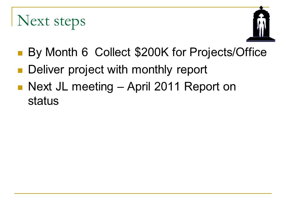 Next steps By Month 6 Collect $200K for Projects/Office Deliver project with monthly report Next JL meeting – April 2011 Report on status