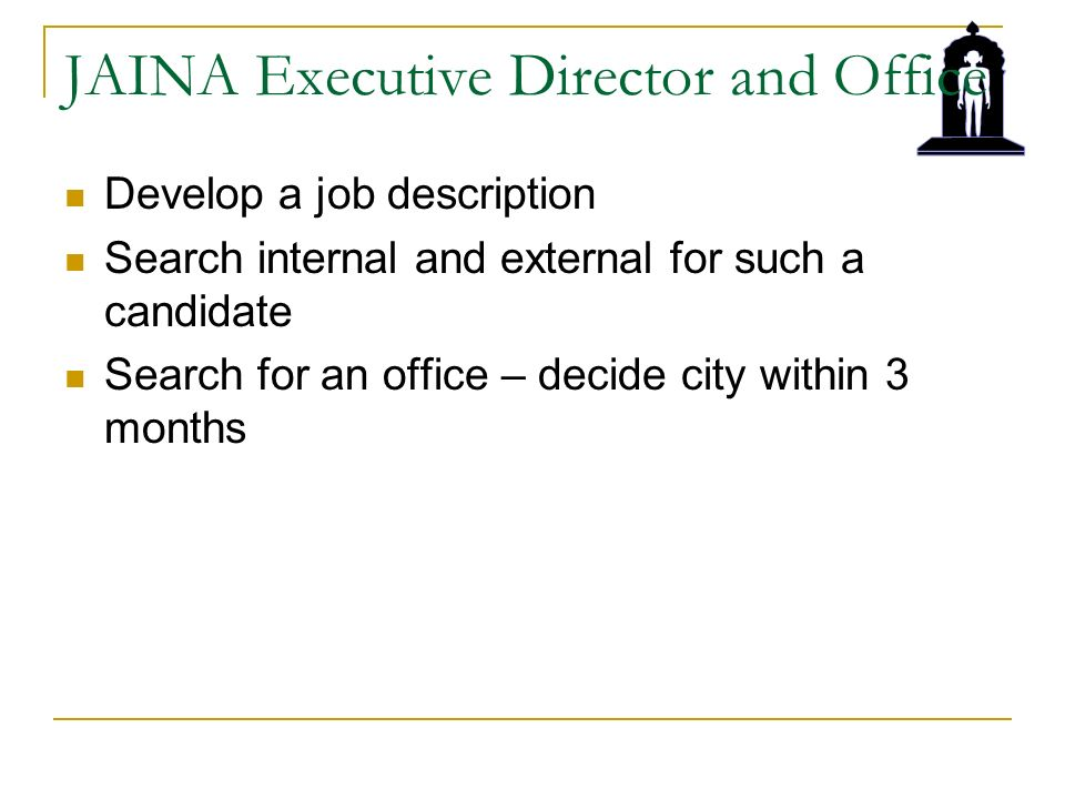 JAINA Executive Director and Office Develop a job description Search internal and external for such a candidate Search for an office – decide city within 3 months