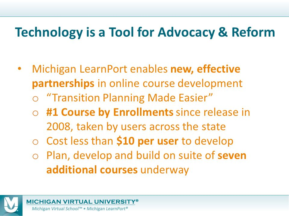 Michigan LearnPort enables new, effective partnerships in online course development o Transition Planning Made Easier o #1 Course by Enrollments since release in 2008, taken by users across the state o Cost less than $10 per user to develop o Plan, develop and build on suite of seven additional courses underway Technology is a Tool for Advocacy & Reform