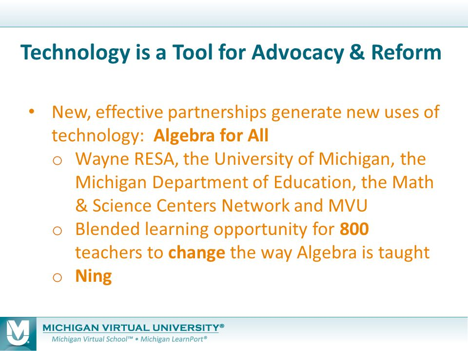 New, effective partnerships generate new uses of technology: Algebra for All o Wayne RESA, the University of Michigan, the Michigan Department of Education, the Math & Science Centers Network and MVU o Blended learning opportunity for 800 teachers to change the way Algebra is taught o Ning Technology is a Tool for Advocacy & Reform