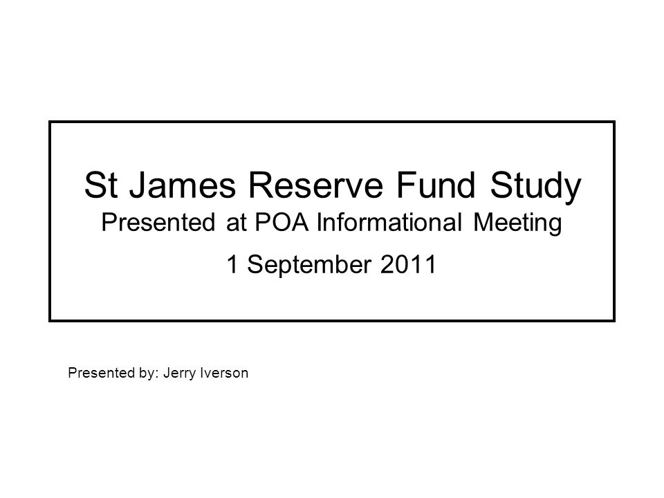 St James Reserve Fund Study Presented at POA Informational Meeting 1 September 2011 Presented by: Jerry Iverson
