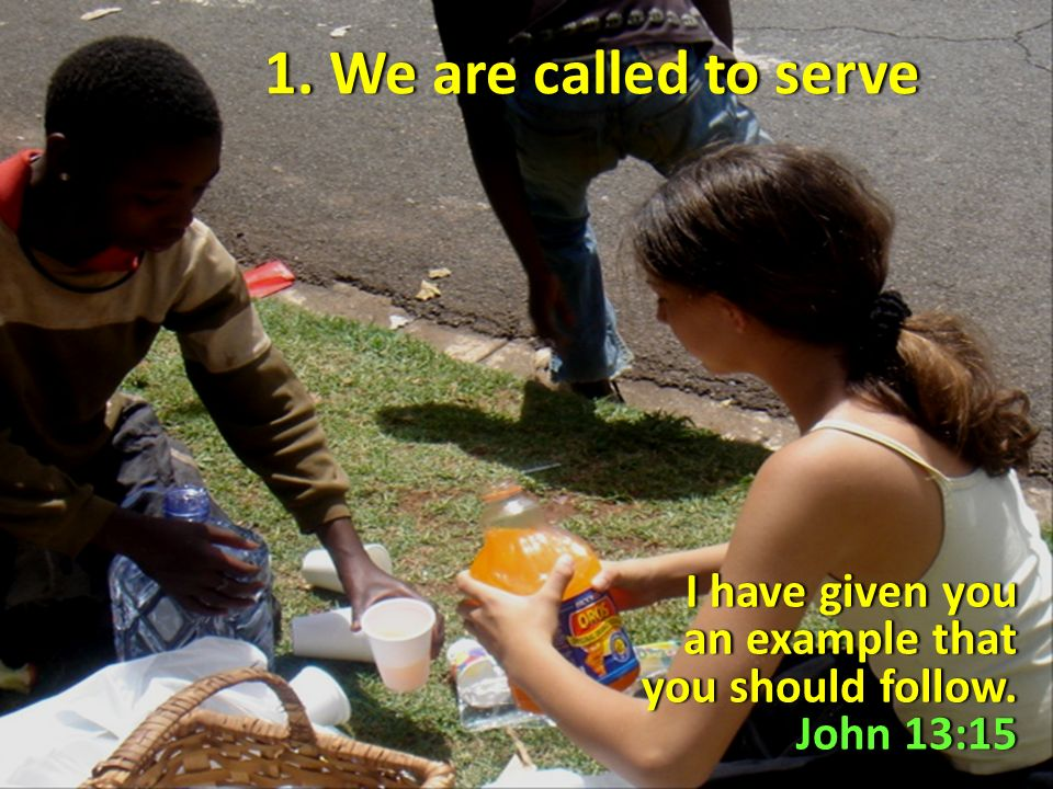 1. We are called to serve1. We are called to serve I have given you an example that you should follow. John 13:15