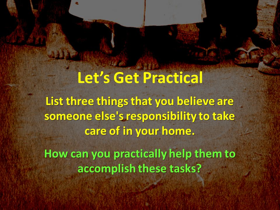 Lets Get Practical List three things that you believe are someone else's responsibility to take care of in your home. How can you practically help the