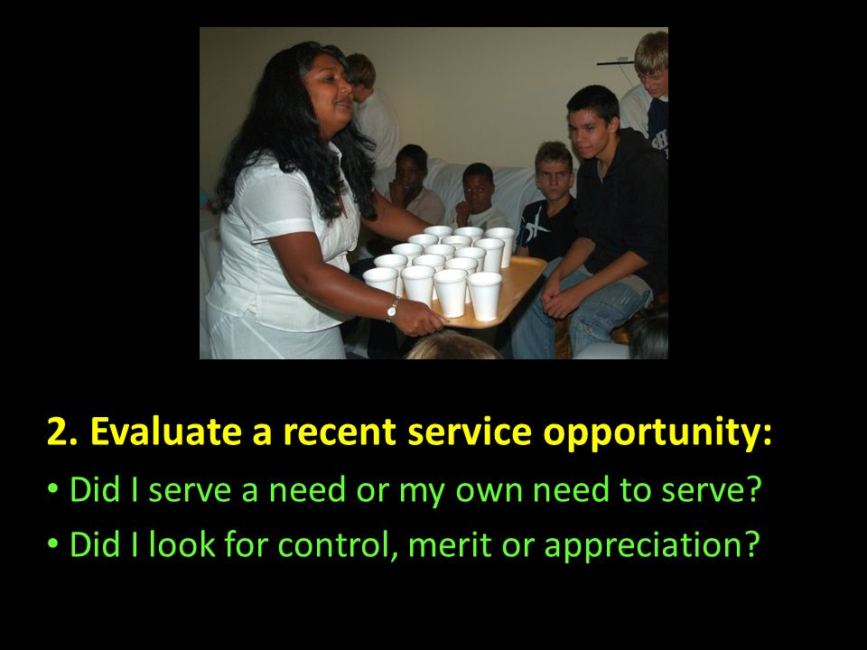 2. Evaluate a recent service opportunity: Did I serve a need or my own need to serve? Did I look for control, merit or appreciation?