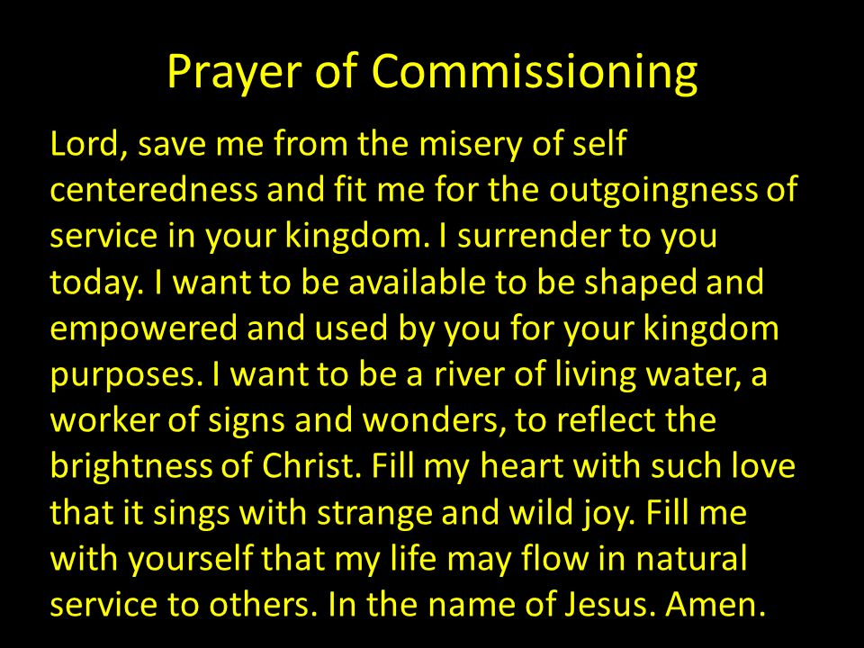 Prayer of Commissioning Lord, save me from the misery of self centeredness and fit me for the outgoingness of service in your kingdom. I surrender to