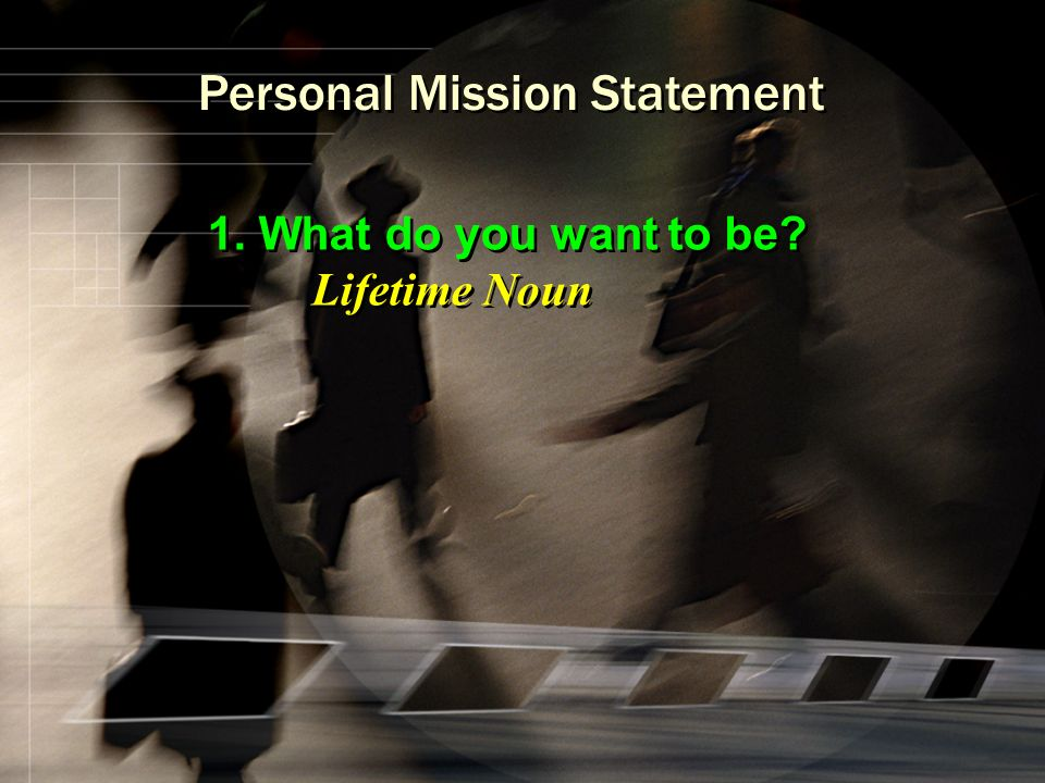 Personal Mission Statement 1. What do you want to be? Lifetime Noun 1. What do you want to be? Lifetime Noun
