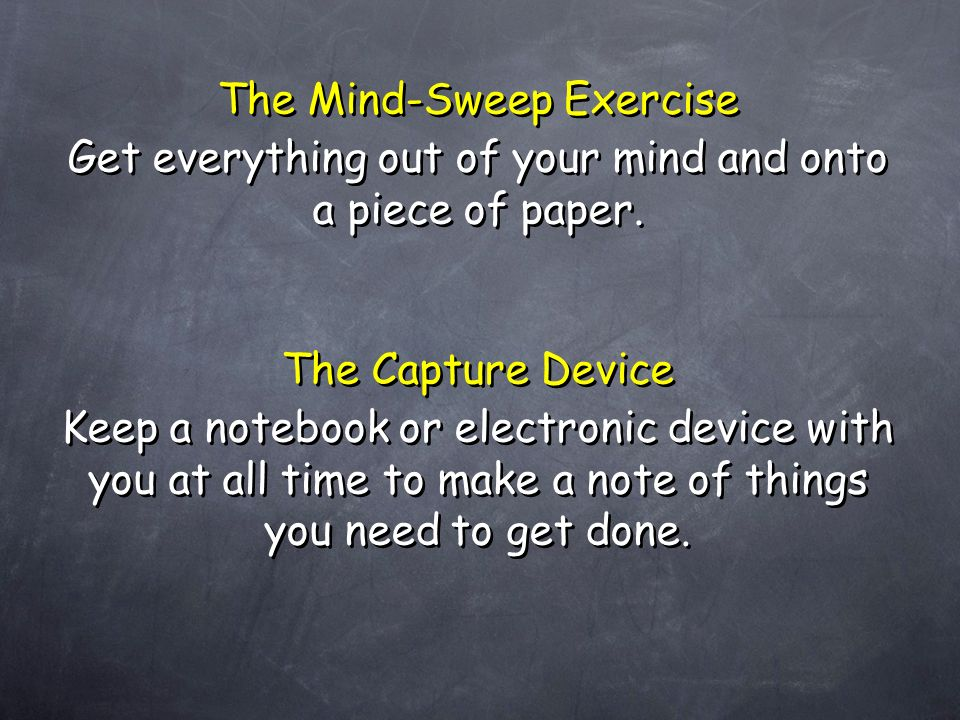 The Mind-Sweep Exercise Get everything out of your mind and onto a piece of paper. The Mind-Sweep Exercise Get everything out of your mind and onto a