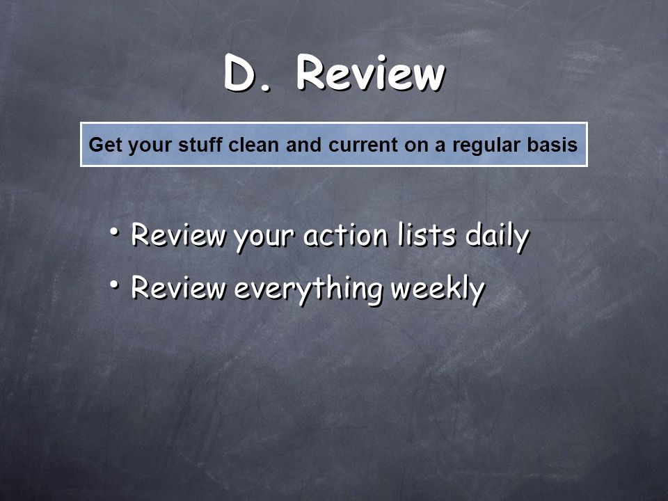 D. Review Review your action lists daily Review everything weekly Review your action lists daily Review everything weekly Get your stuff clean and cur