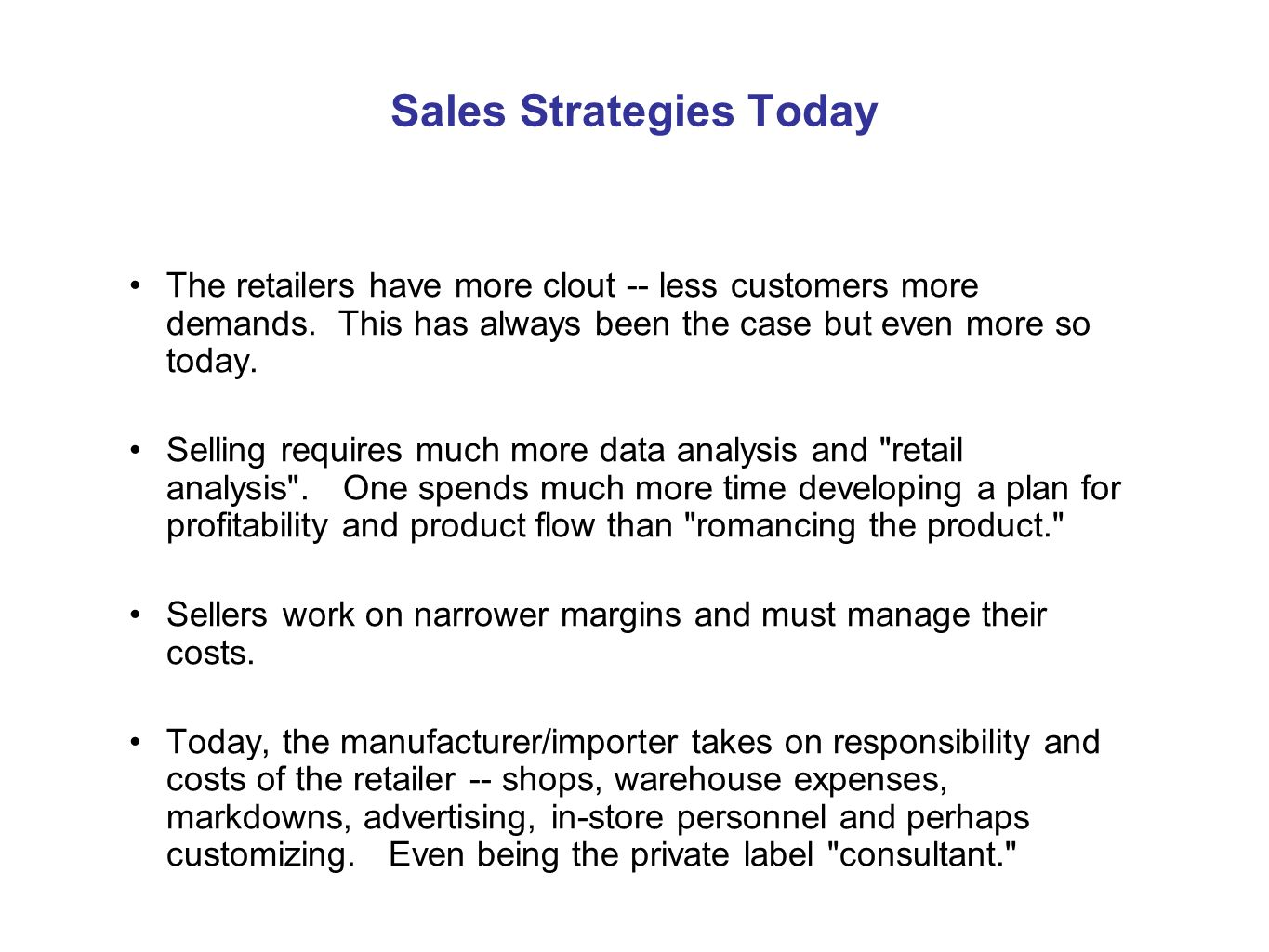 Sales Strategies Continued Retailers carry less inventory - harder to get placement and often you have to do more to get it e.g terms, vendor managed inventory, consignment or slotting fees.