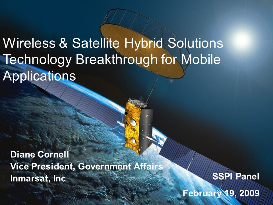 Inmarsat confidential Wireless & Satellite Hybrid Solutions Technology Breakthrough for Mobile Applications Diane Cornell Vice President, Government A