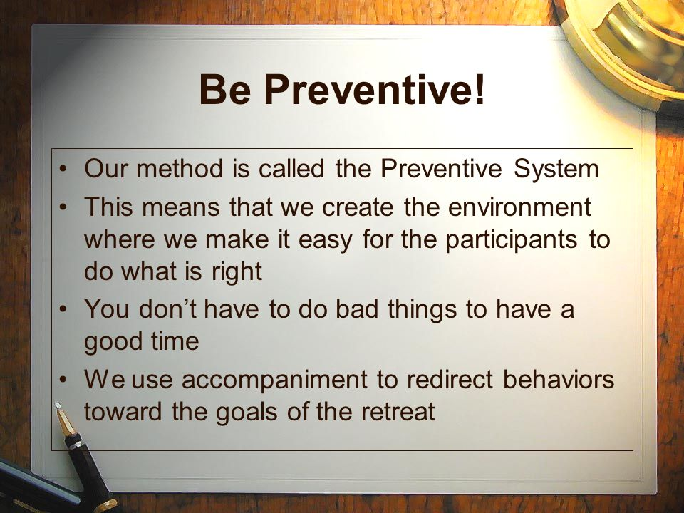 Be Preventive! Our method is called the Preventive System This means that we create the environment where we make it easy for the participants to do w