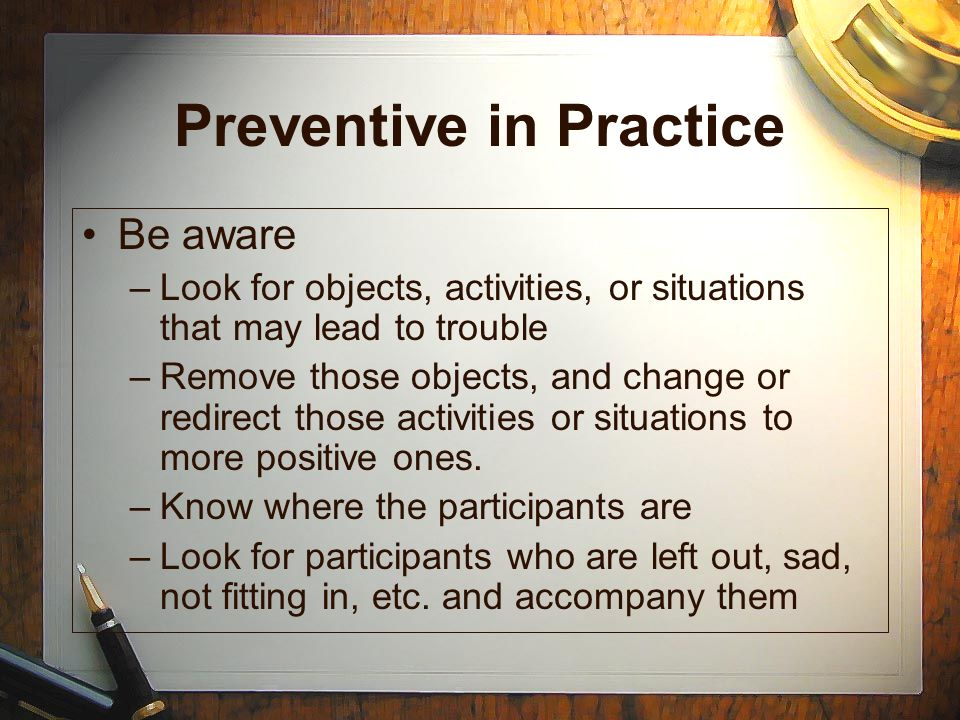 Preventive in Practice Be aware –Look for objects, activities, or situations that may lead to trouble –Remove those objects, and change or redirect th