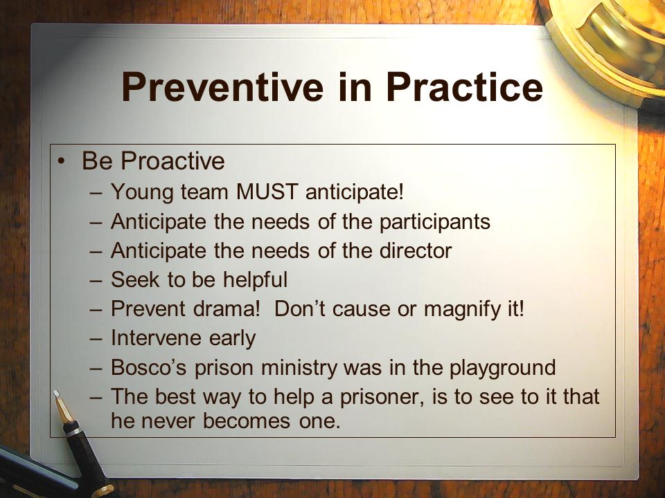 Preventive in Practice Be Proactive –Young team MUST anticipate! –Anticipate the needs of the participants –Anticipate the needs of the director –Seek
