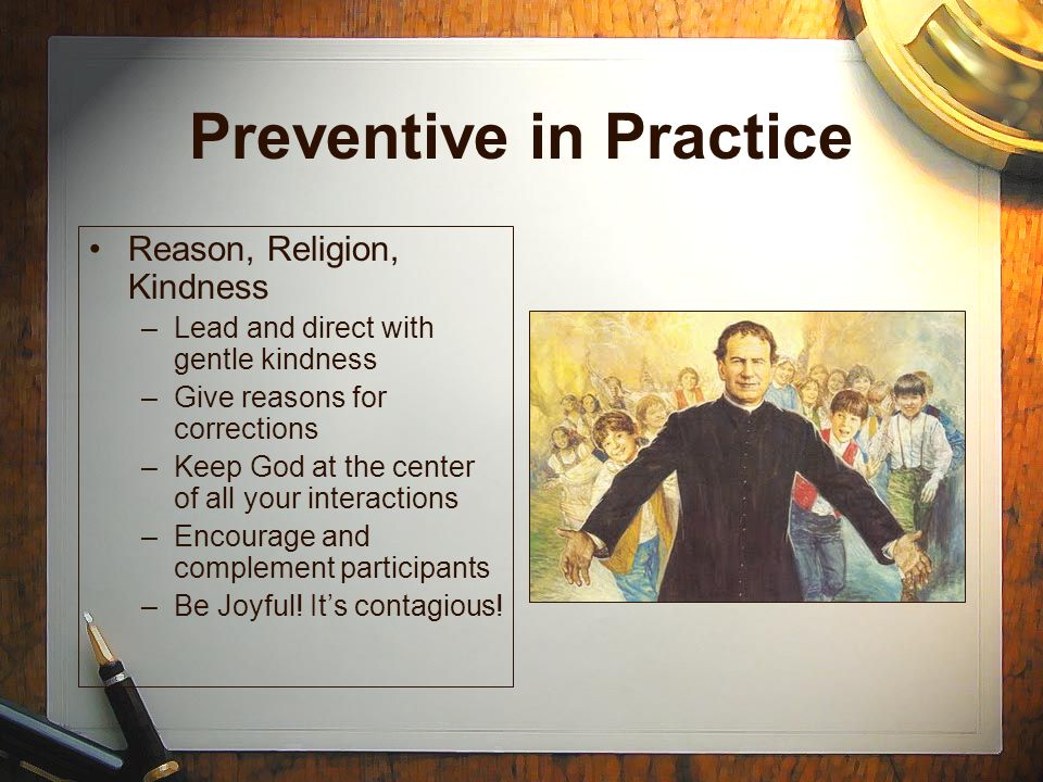 Preventive in Practice Reason, Religion, Kindness –Lead and direct with gentle kindness –Give reasons for corrections –Keep God at the center of all y