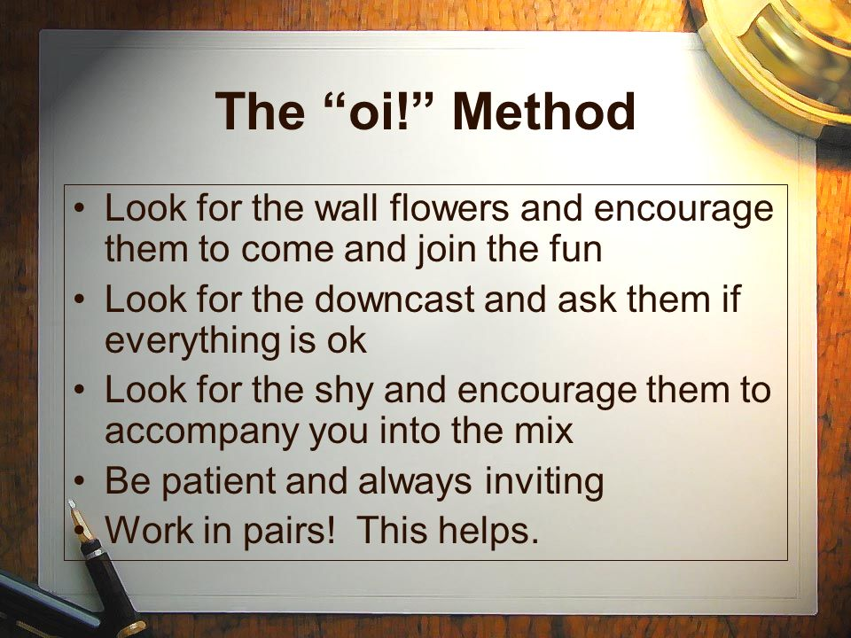 The oi! Method Look for the wall flowers and encourage them to come and join the fun Look for the downcast and ask them if everything is ok Look for t