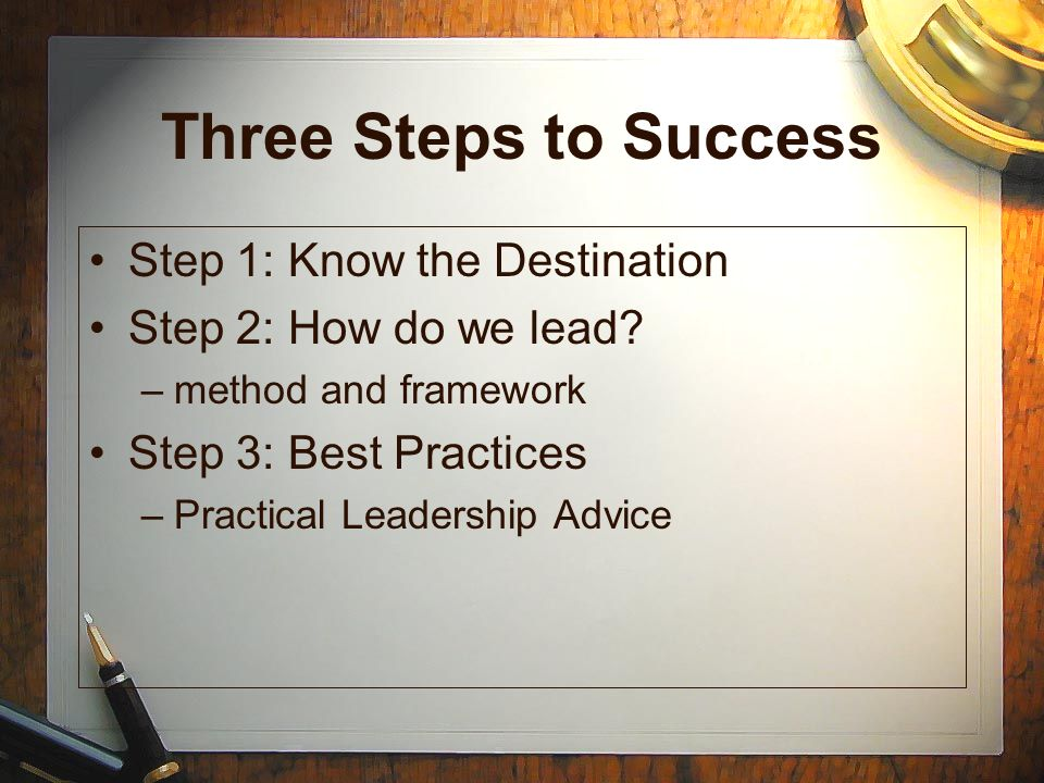 Three Steps to Success Step 1: Know the Destination Step 2: How do we lead? –method and framework Step 3: Best Practices –Practical Leadership Advice