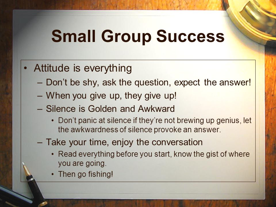 Small Group Success Attitude is everything –Dont be shy, ask the question, expect the answer! –When you give up, they give up! –Silence is Golden and