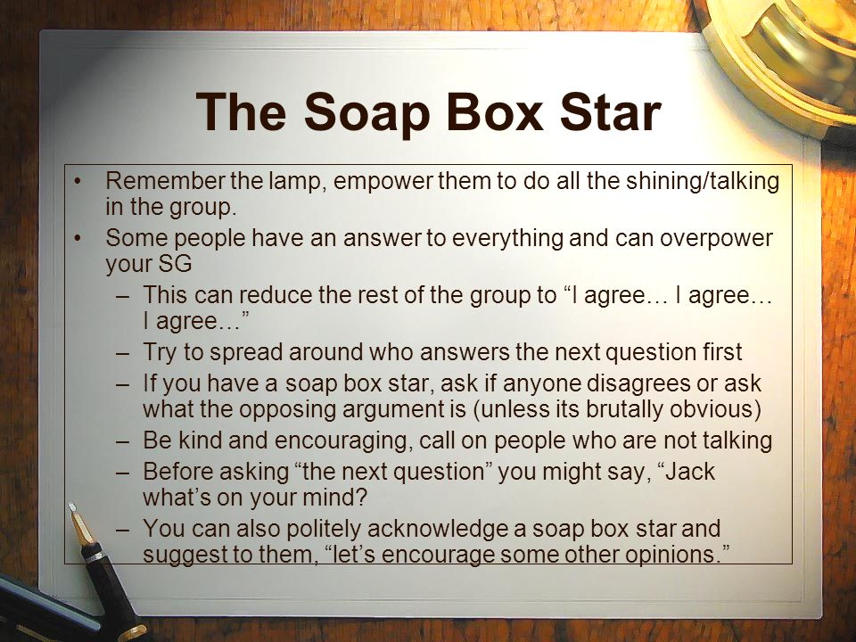 The Soap Box Star Remember the lamp, empower them to do all the shining/talking in the group. Some people have an answer to everything and can overpow
