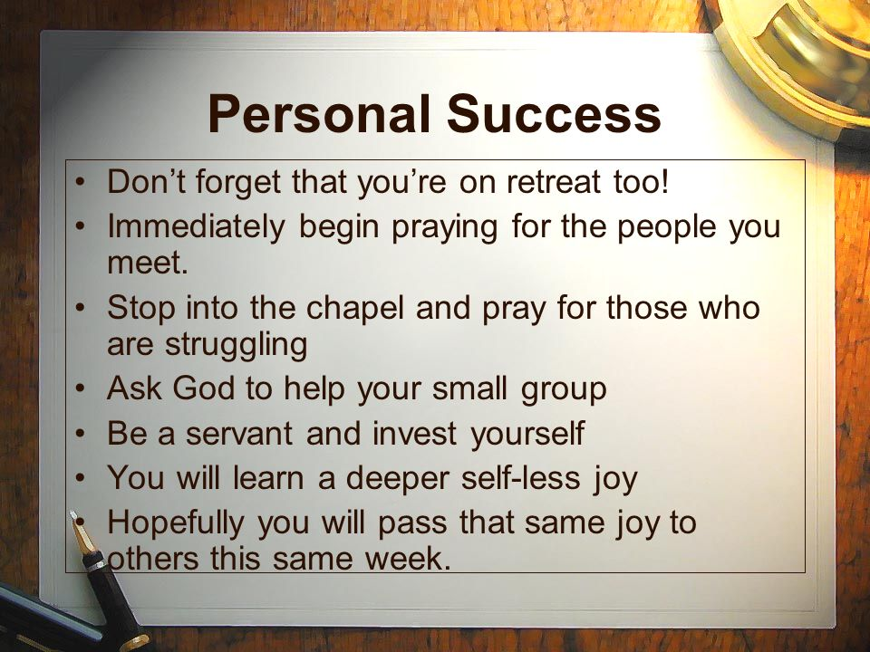 Personal Success Dont forget that youre on retreat too! Immediately begin praying for the people you meet. Stop into the chapel and pray for those who