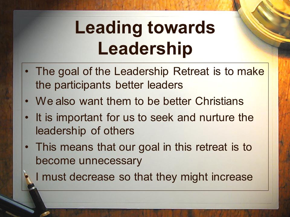 Leading towards Leadership The goal of the Leadership Retreat is to make the participants better leaders We also want them to be better Christians It